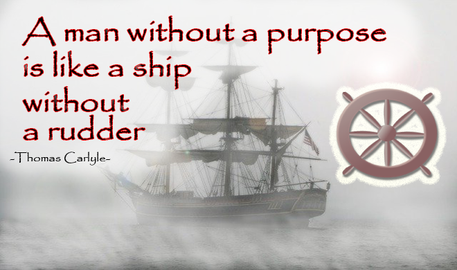 A man without a purpose is like a ship without a rudder. (Thomas Carlyle)